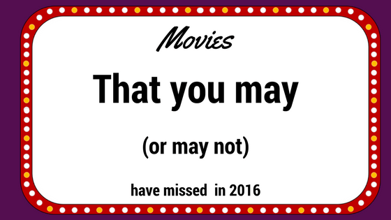 Movies That You May (Or May Not) Have Missed in 2016